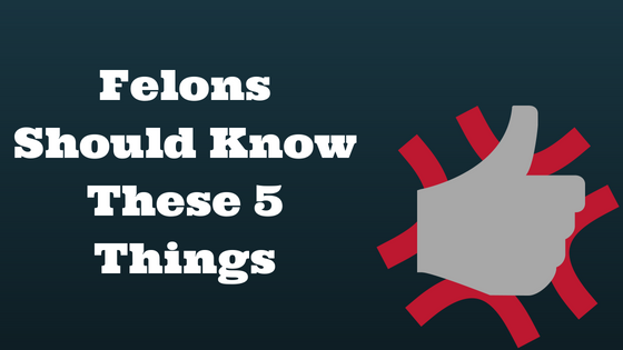 Felons Should Know These 5 Things